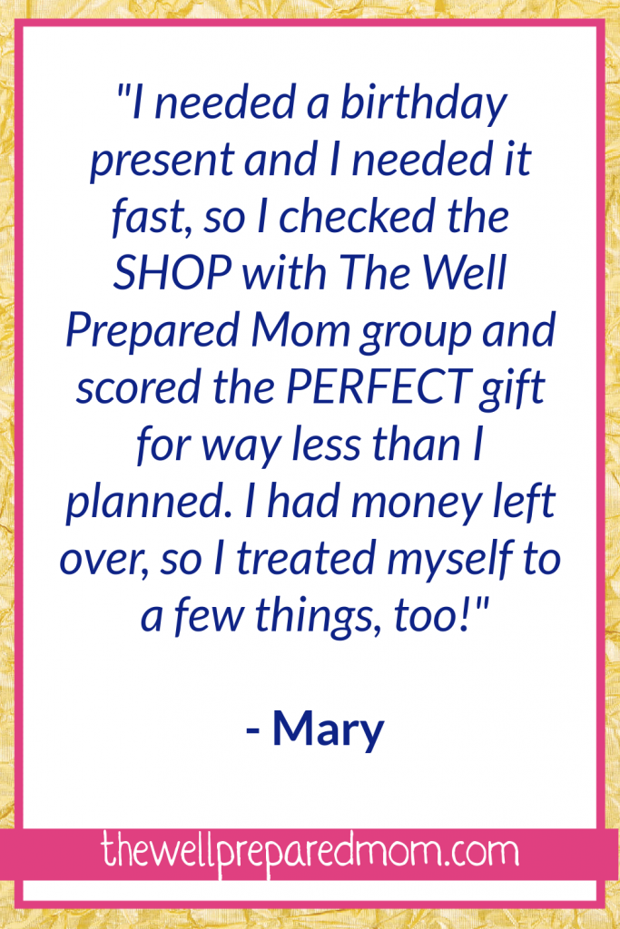 """How to Save Money By Joining this Facebook Group! """"I needed a birthday present and I needed it fast, so I checked the SHOP with The Well Prepared Mom group and found the PERFECT gift for way less than I had planned. I had money left over, so I treated myself to a few things, too!"""" - Mary"""