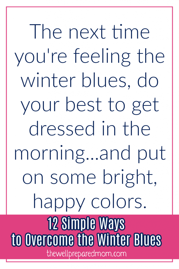 The next time you're feeling the winter blues, do your best to get dressed in the morning...and put on some bright, happy colors. 12 Simple Ways to Overcome the Winter Blues from The Well Prepared Mom