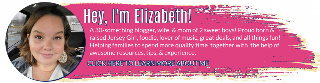 Hey, I'm Elizabeth! A 30-something blogger, wife, and mom of 2 sweet boys! Proud born and raised Jersey Girl, foodie, lover of music, great deals, and all things fun! Helping families to spend more quality time together with the help of awesome resources, tips, and experience.  Click here to learn more about me.